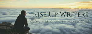 Rise Up Writers - Know, Be Known, Make Known #RiseUpWriters