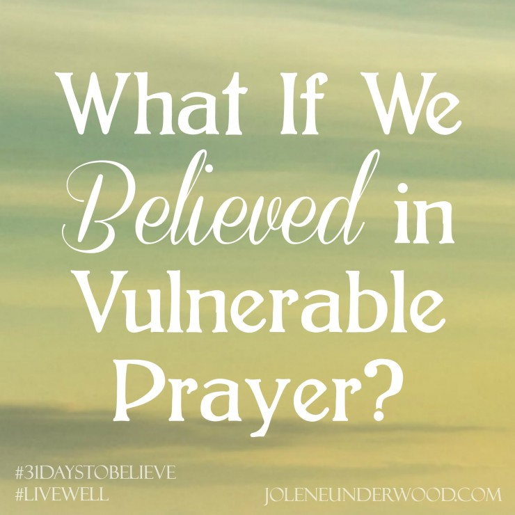 What If We Believed In Vulnerable Prayer #write31days #31DaystoBelieve