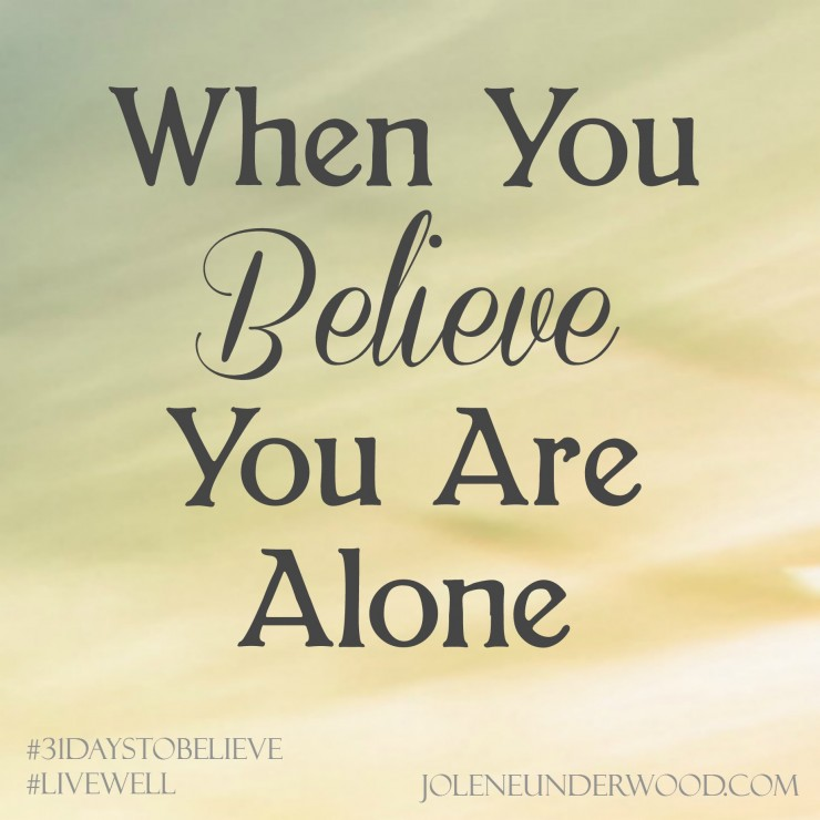 When You Believe You Are Alone #31daystobelieve #write31days #livewell