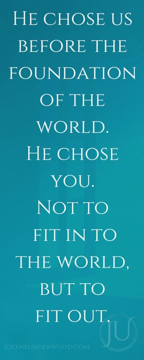 He chose us before the foundation of the world. He chose you. Not to fit in to the world, but to fit out.