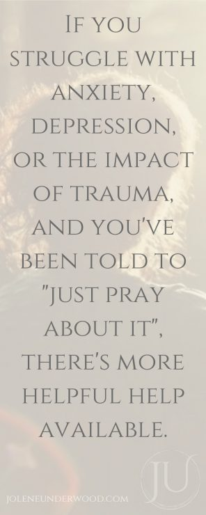 If you struggle with anxiety, depression, or the impact of trauma, and you've been told to just pray about it, there's more helpful help available to you.