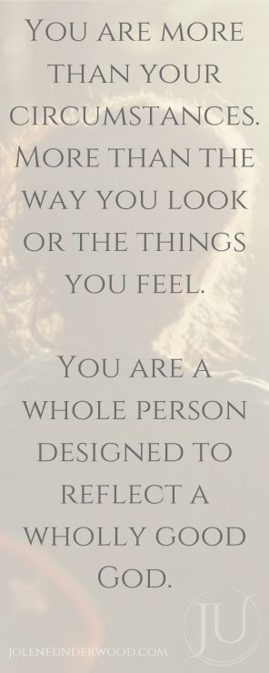 You are more than your circumstances. More than the way you look or the things you feel. You are a whole person designed to reflect a wholly good God.