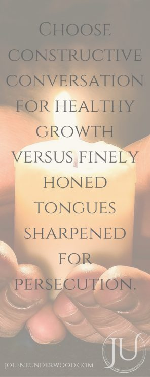 Choose constructive conversation for healthy growth versus finely honed tongues sharpened for persecution.