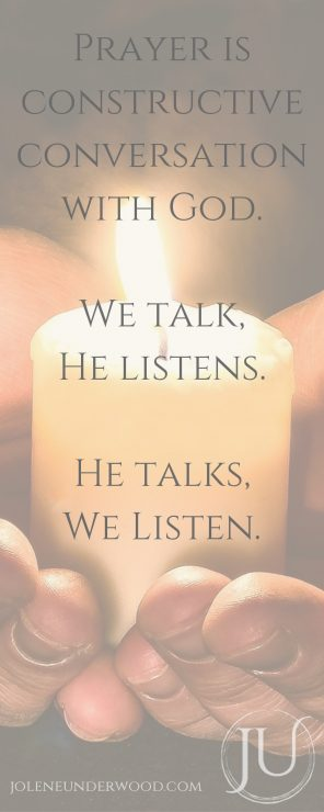 Prayer is constructive conversation with God. We talk, He listens. He talks, we listen.