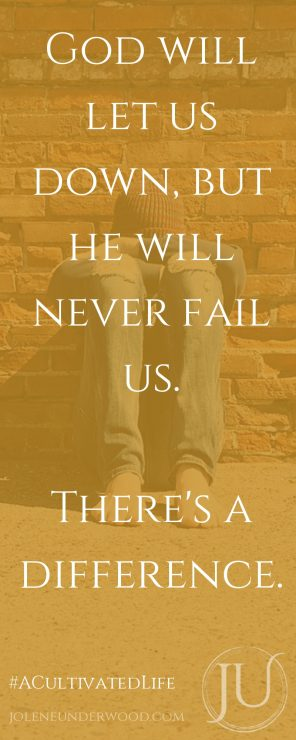 God will let us down, but he will never fail us. There's a difference.