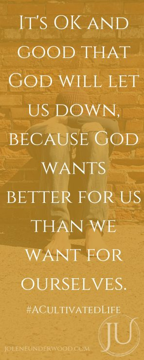 It's OK and good that God will let us down, because God wants better for us than we want for ourselves.