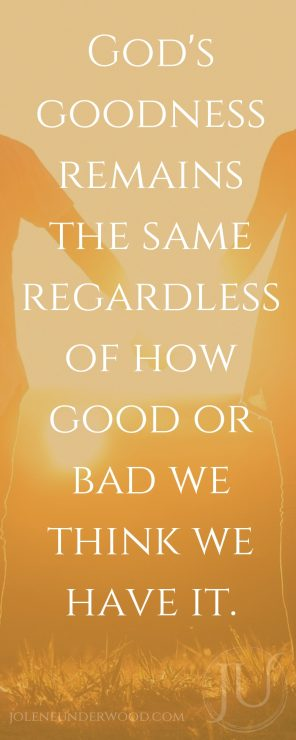 God's goodness remains the same regardless of how good or bad we think we have it.