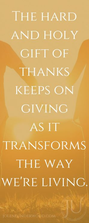 The hard and holy gift of thanks keeps on giving as it transforms the way we're living.