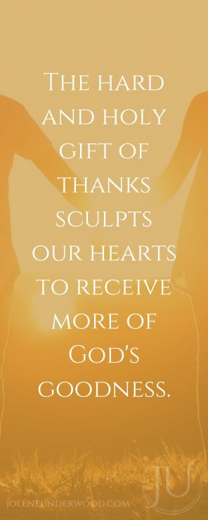 The hard and holy gift of thanks sculpts our hearts to receive more of God's goodness