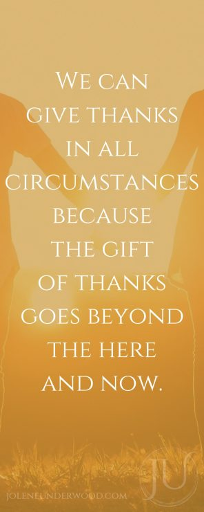 We can give thanks in all circumstances because the gift of thanks goes beyond the here and now.