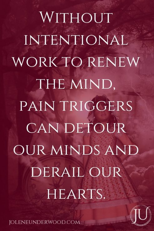 Without intentional work to renew the mind, pain triggers can detour our minds and derail our hearts.