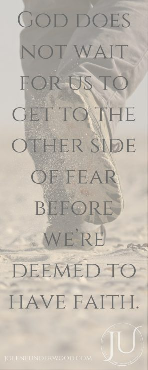 God does not wait for us to get to the other side of fear before we're deemed to have faith.