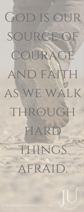 God is our source of courage and faith as we walk through hard things afraid.