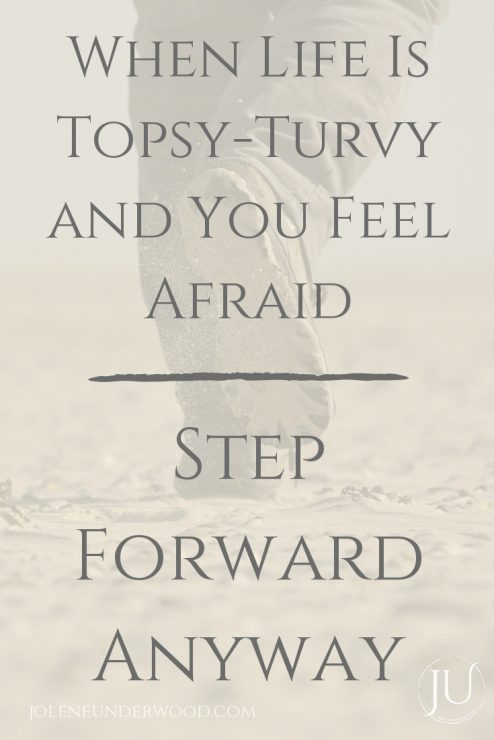 When Life is Topsy-Turvy and You Feel Afraid Step Forward Anyway