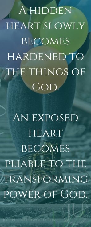 A hidden heart slowly becomes hardened to the things of God. An exposed heart becomes pliable to the transforming power of God.