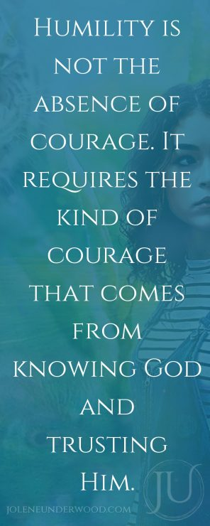 Humility is not the absence of courage. It requires the kind of courage that comes from knowing God and trusting Him.