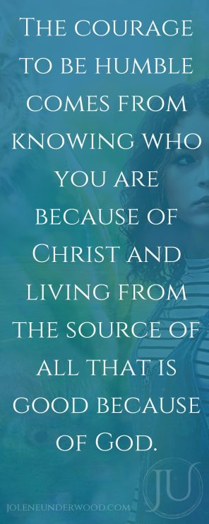 The courage to be humble comes from knowing who you are because of Christ and living from the source of all that is good because of God.