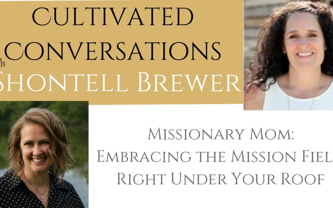 Embracing the Role of Missionary Mom {Cultivated Conversations with Shontell Brewer}