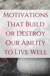 Motivations that build or destroy our ability to live well