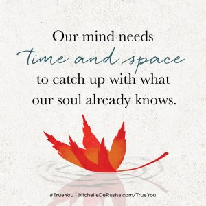 our minds need time and space to catch up to what our soul already knows